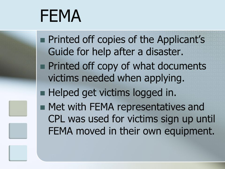 FEMA Printed off copies of the Applicant's Guide for help after a disaster. Printed off copy of what documents victims needed when applying. Helped ge
