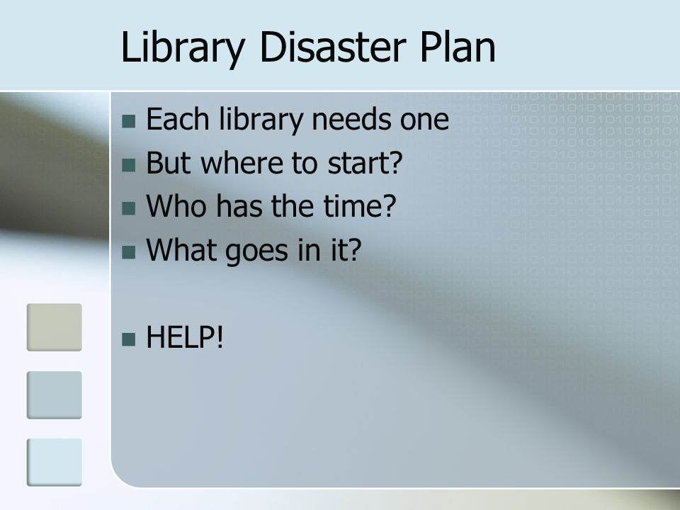 Library Disaster Plan Each library needs one But where to start? Who has the time? What goes in it? HELP!