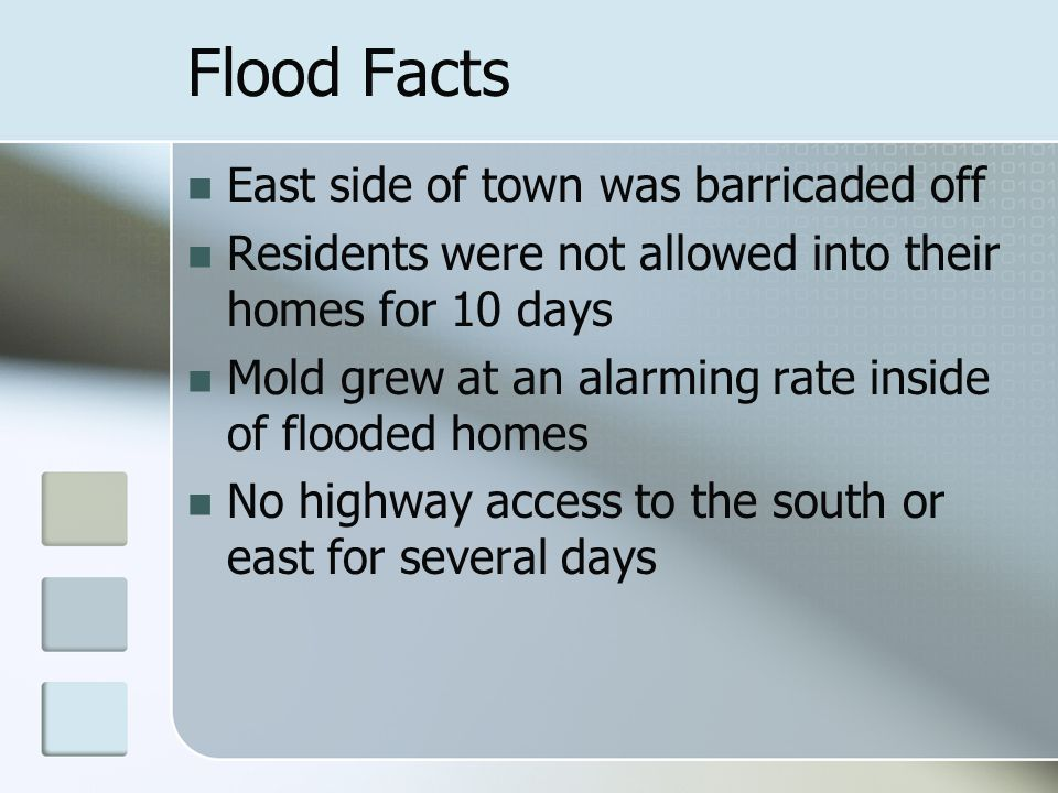 Flood Facts East side of town was barricaded off Residents were not allowed into their homes for 10 days Mold grew at an alarming rate inside of flood