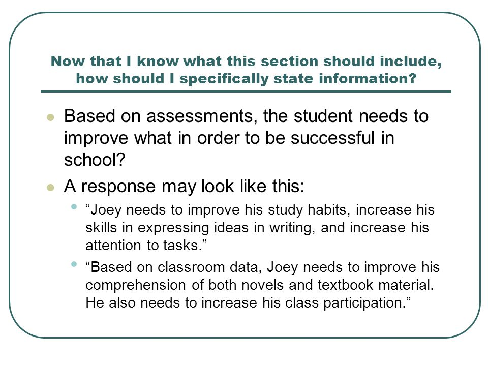 Now that I know what this section should include, how should I specifically state information? Based on assessments, the student needs to improve what