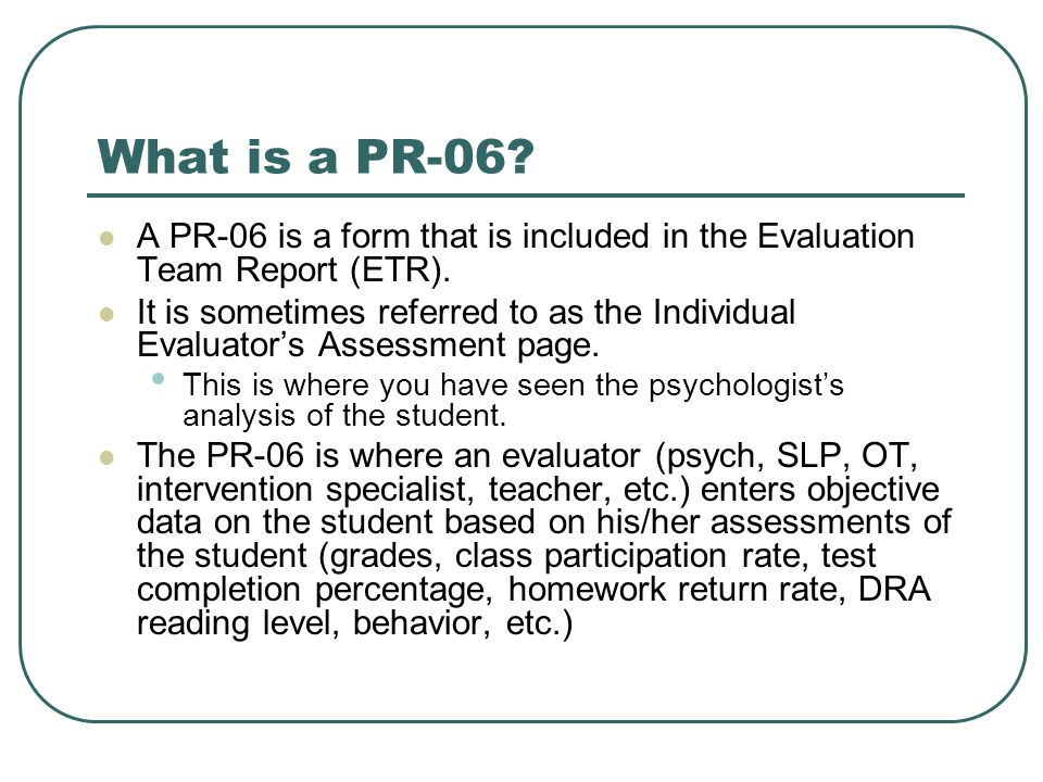 What is a PR-06? A PR-06 is a form that is included in the Evaluation Team Report (ETR). It is sometimes referred to as the Individual Evaluator's Ass
