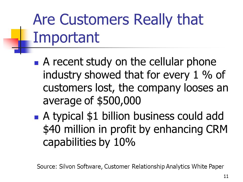 11 Are Customers Really that Important A recent study on the cellular phone industry showed that for every 1 % of customers lost, the company looses an average of $500,000 A typical $1 billion business could add $40 million in profit by enhancing CRM capabilities by 10% Source: Silvon Software, Customer Relationship Analytics White Paper