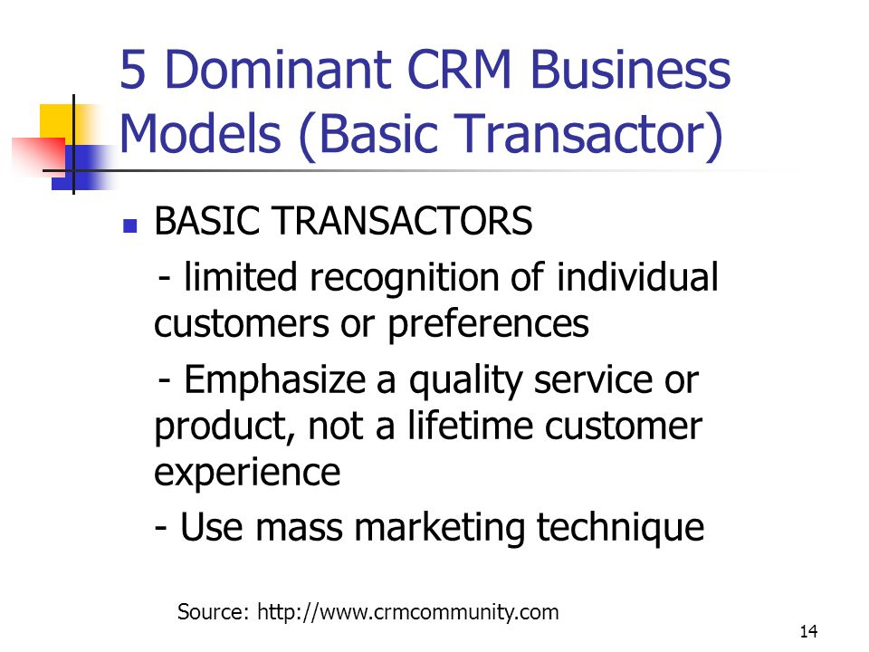 14 5 Dominant CRM Business Models (Basic Transactor) BASIC TRANSACTORS - limited recognition of individual customers or preferences - Emphasize a quality service or product, not a lifetime customer experience - Use mass marketing technique Source: http://www.crmcommunity.com