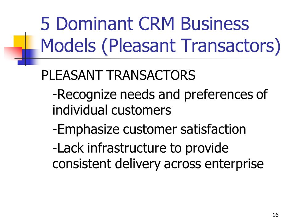 16 5 Dominant CRM Business Models (Pleasant Transactors) PLEASANT TRANSACTORS -Recognize needs and preferences of individual customers -Emphasize cust