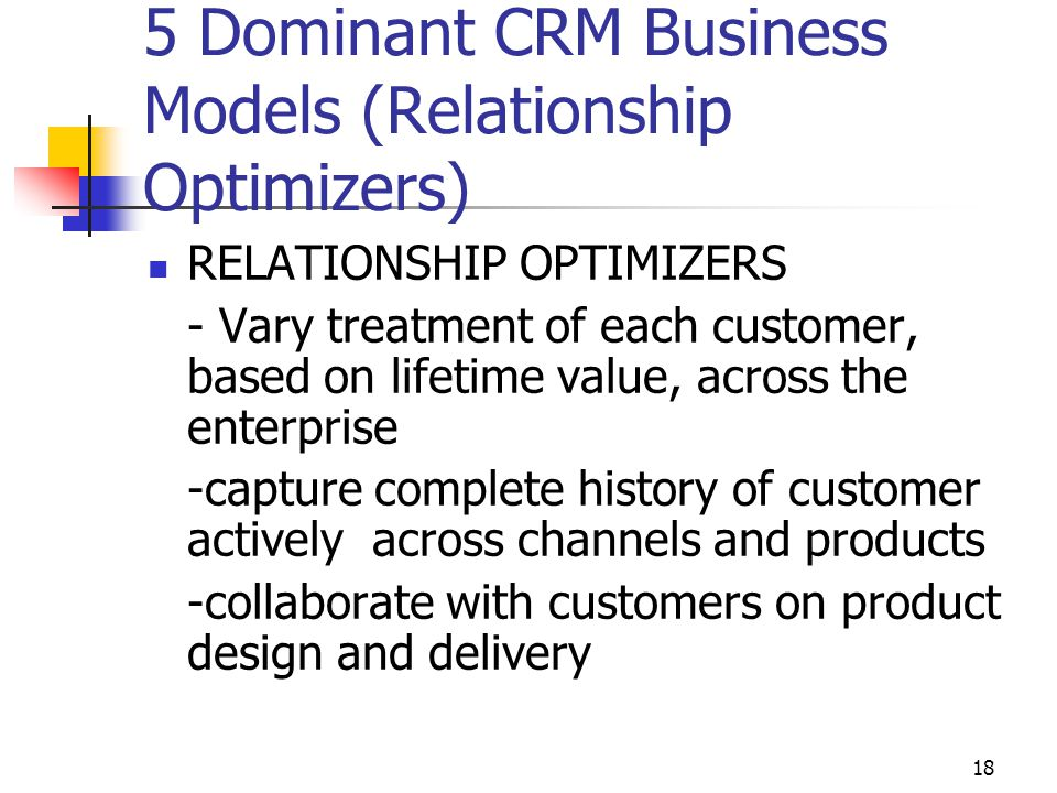18 5 Dominant CRM Business Models (Relationship Optimizers) RELATIONSHIP OPTIMIZERS - Vary treatment of each customer, based on lifetime value, across the enterprise -capture complete history of customer actively across channels and products -collaborate with customers on product design and delivery
