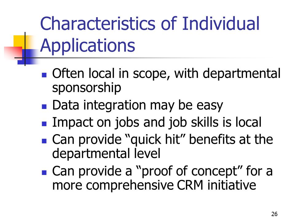 26 Characteristics of Individual Applications Often local in scope, with departmental sponsorship Data integration may be easy Impact on jobs and job