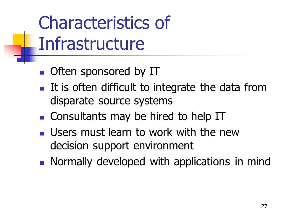 27 Characteristics of Infrastructure Often sponsored by IT It is often difficult to integrate the data from disparate source systems Consultants may be hired to help IT Users must learn to work with the new decision support environment Normally developed with applications in mind