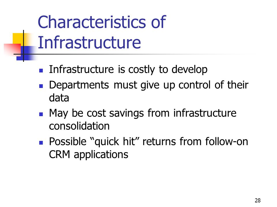 28 Characteristics of Infrastructure Infrastructure is costly to develop Departments must give up control of their data May be cost savings from infra