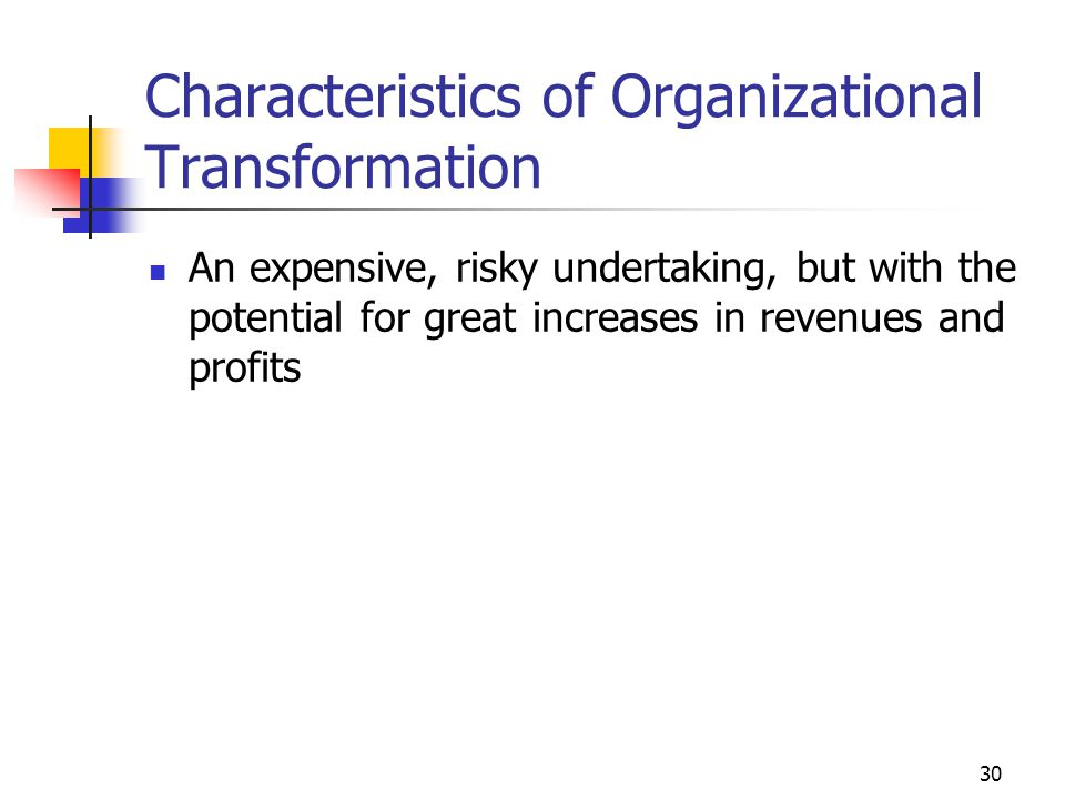 30 Characteristics of Organizational Transformation An expensive, risky undertaking, but with the potential for great increases in revenues and profits