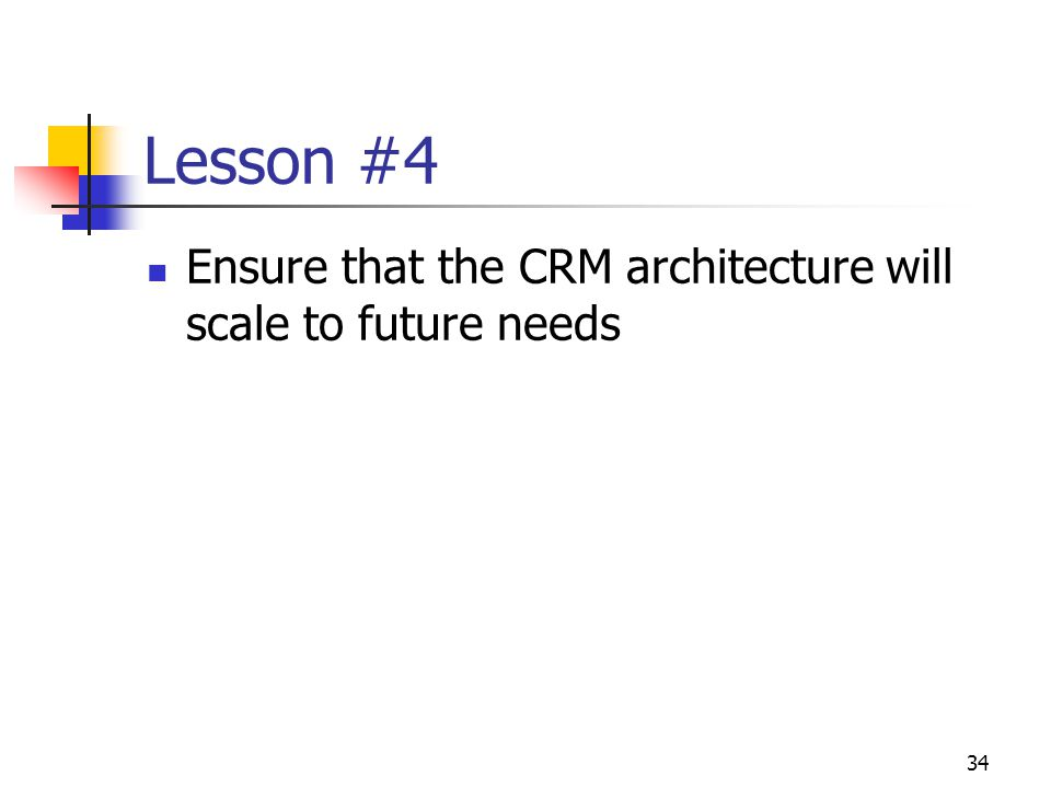 34 Lesson #4 Ensure that the CRM architecture will scale to future needs