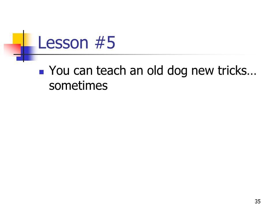 35 Lesson #5 You can teach an old dog new tricks… sometimes