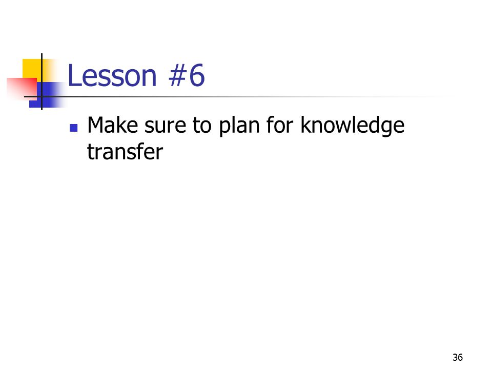 36 Lesson #6 Make sure to plan for knowledge transfer