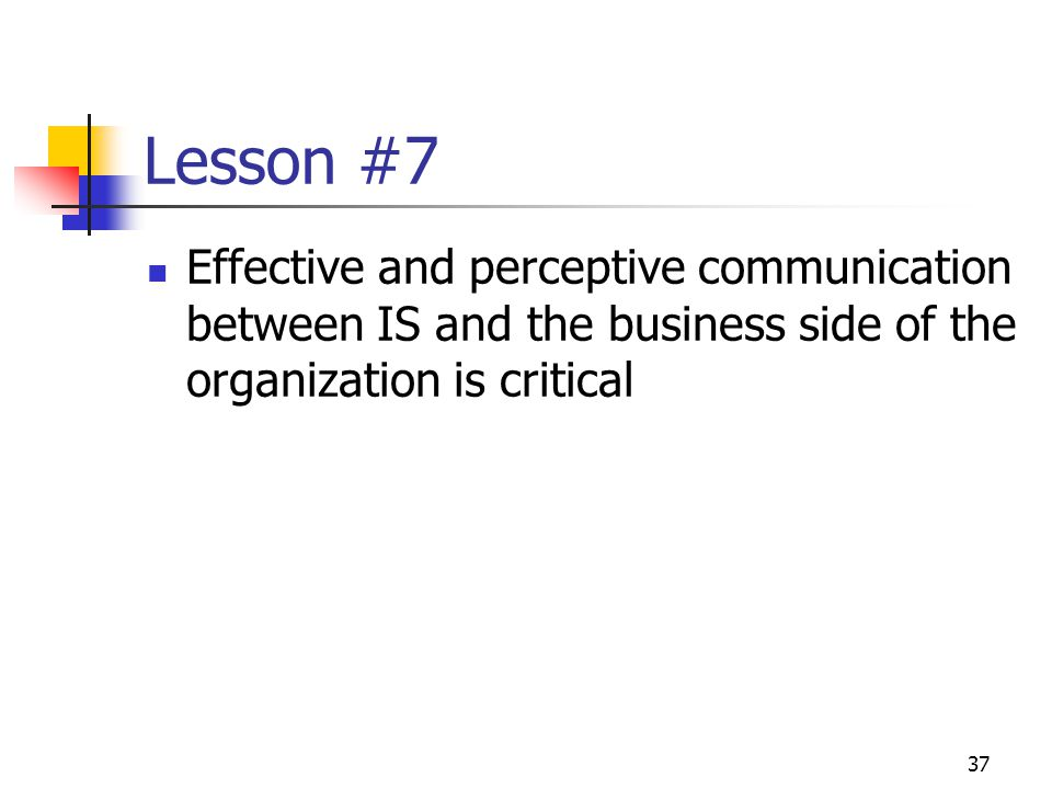 37 Lesson #7 Effective and perceptive communication between IS and the business side of the organization is critical