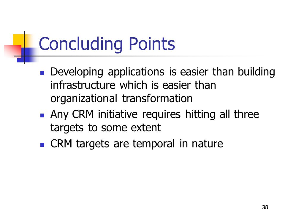 38 Concluding Points Developing applications is easier than building infrastructure which is easier than organizational transformation Any CRM initiative requires hitting all three targets to some extent CRM targets are temporal in nature