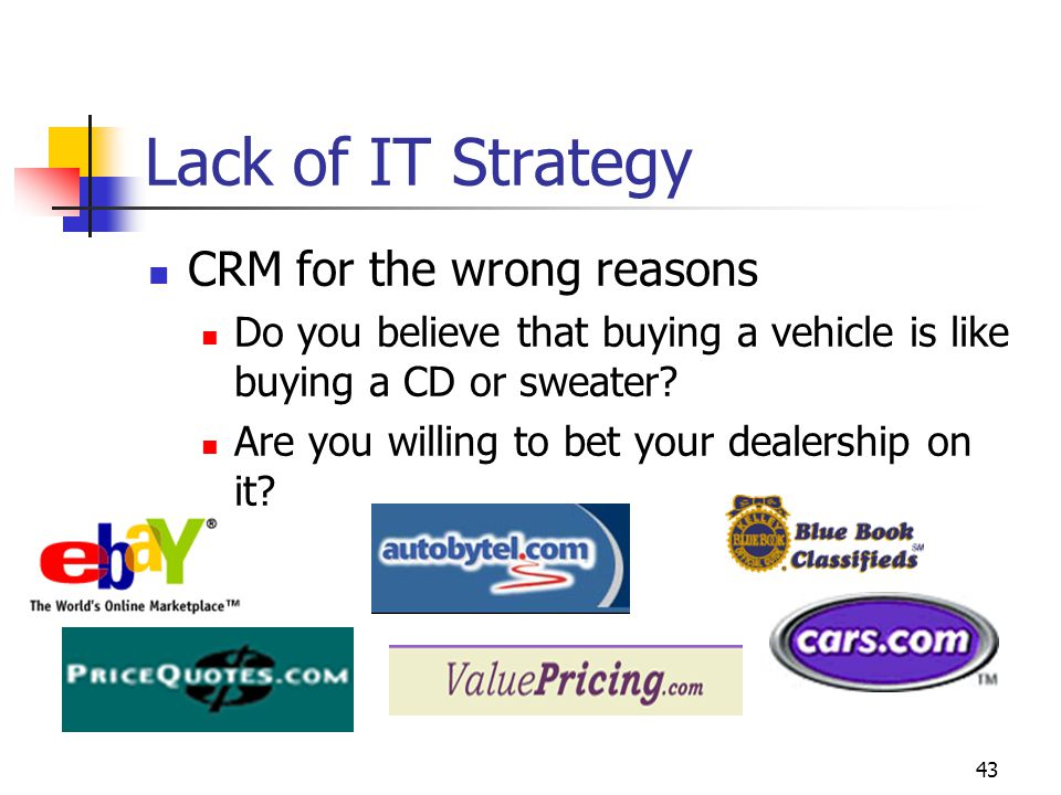 43 Lack of IT Strategy CRM for the wrong reasons Do you believe that buying a vehicle is like buying a CD or sweater? Are you willing to bet your deal