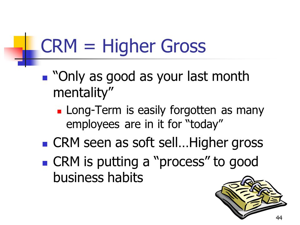 44 CRM = Higher Gross Only as good as your last month mentality Long-Term is easily forgotten as many employees are in it for today CRM seen as soft sell…Higher gross CRM is putting a process to good business habits