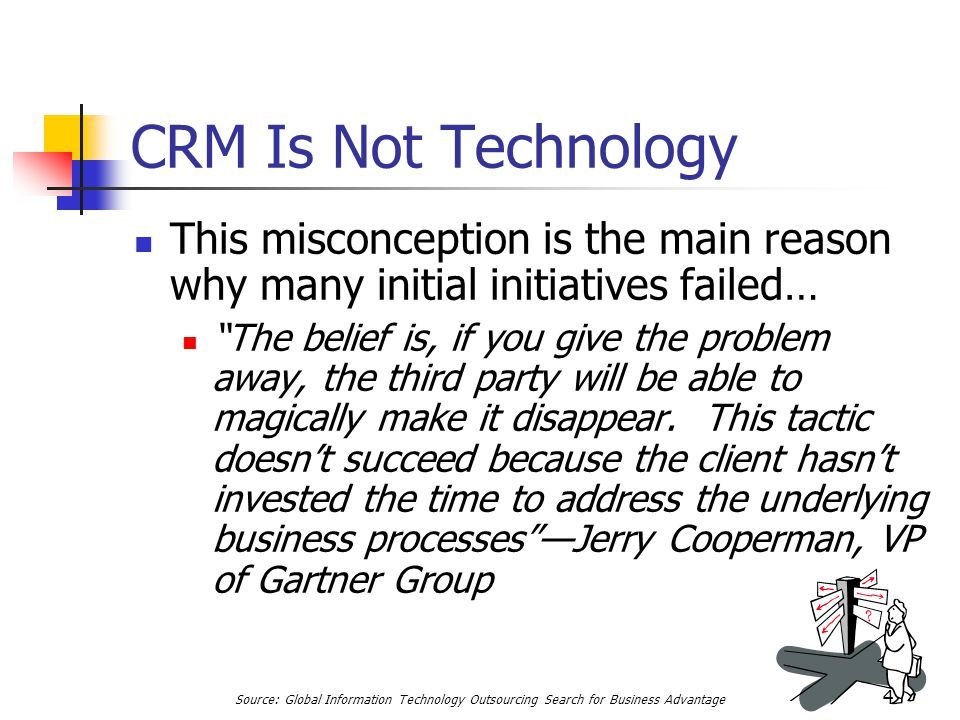 "47 CRM Is Not Technology This misconception is the main reason why many initial initiatives failed… ""The belief is, if you give the problem away, the"