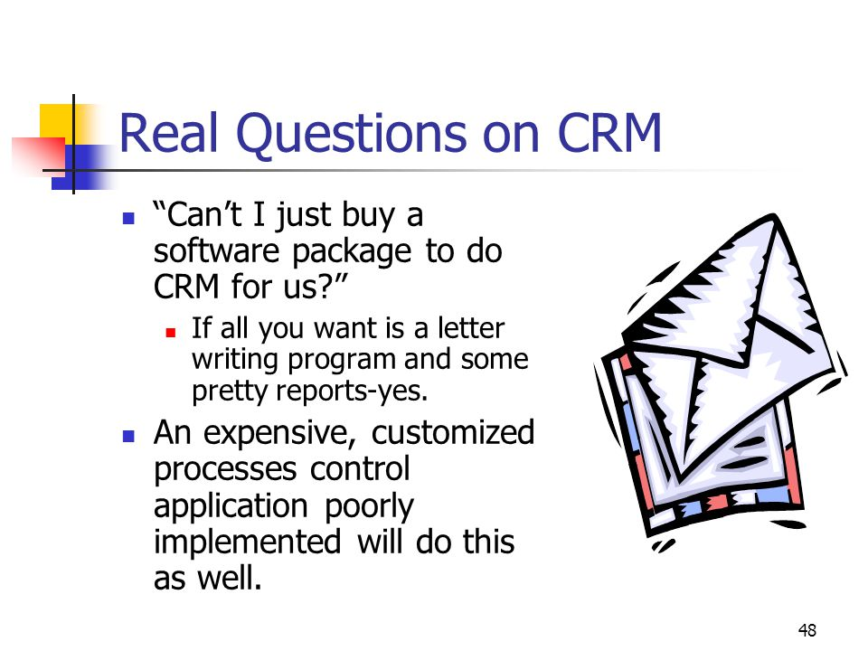 "48 Real Questions on CRM ""Can't I just buy a software package to do CRM for us?"" If all you want is a letter writing program and some pretty reports-y"