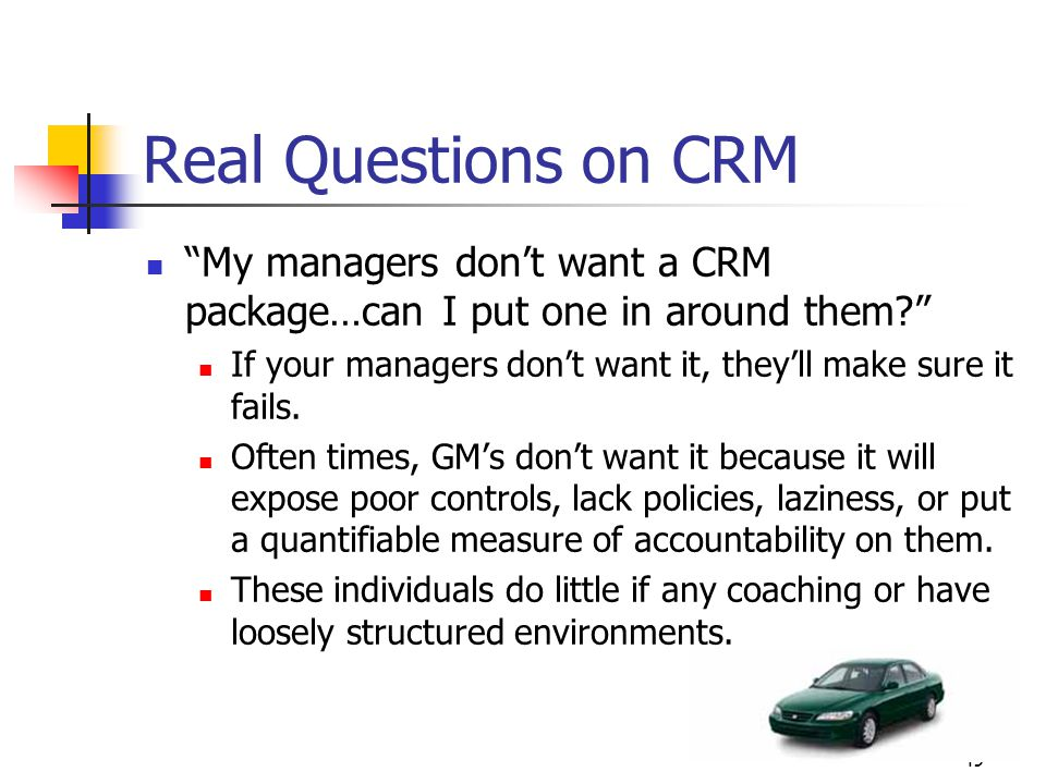 "49 Real Questions on CRM ""My managers don't want a CRM package…can I put one in around them?"" If your managers don't want it, they'll make sure it fai"
