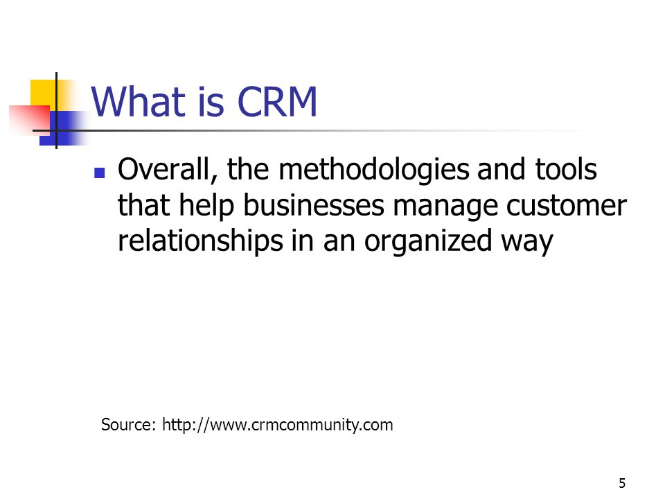 5 What is CRM Overall, the methodologies and tools that help businesses manage customer relationships in an organized way Source: http://www.crmcommunity.com