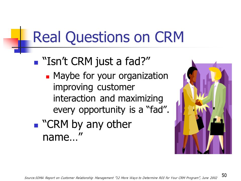 50 Real Questions on CRM Isn't CRM just a fad? Maybe for your organization improving customer interaction and maximizing every opportunity is a fad .
