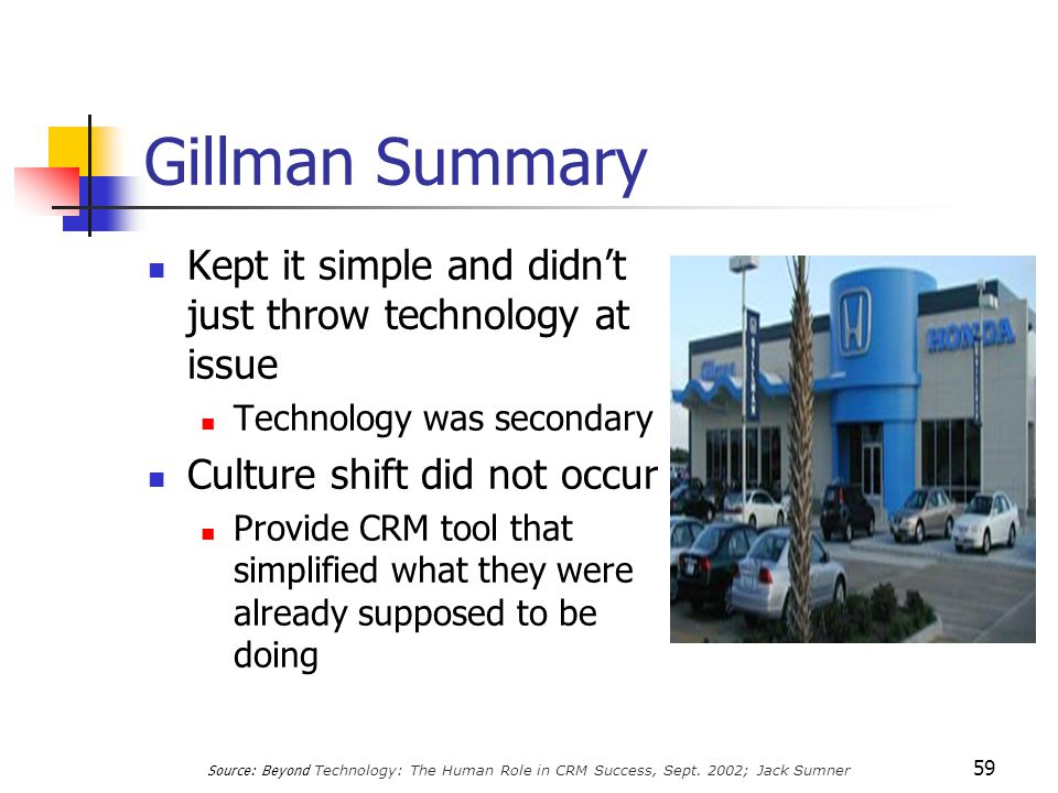 59 Gillman Summary Kept it simple and didn't just throw technology at issue Technology was secondary Culture shift did not occur Provide CRM tool that simplified what they were already supposed to be doing Source: Beyond Technology: The Human Role in CRM Success, Sept.