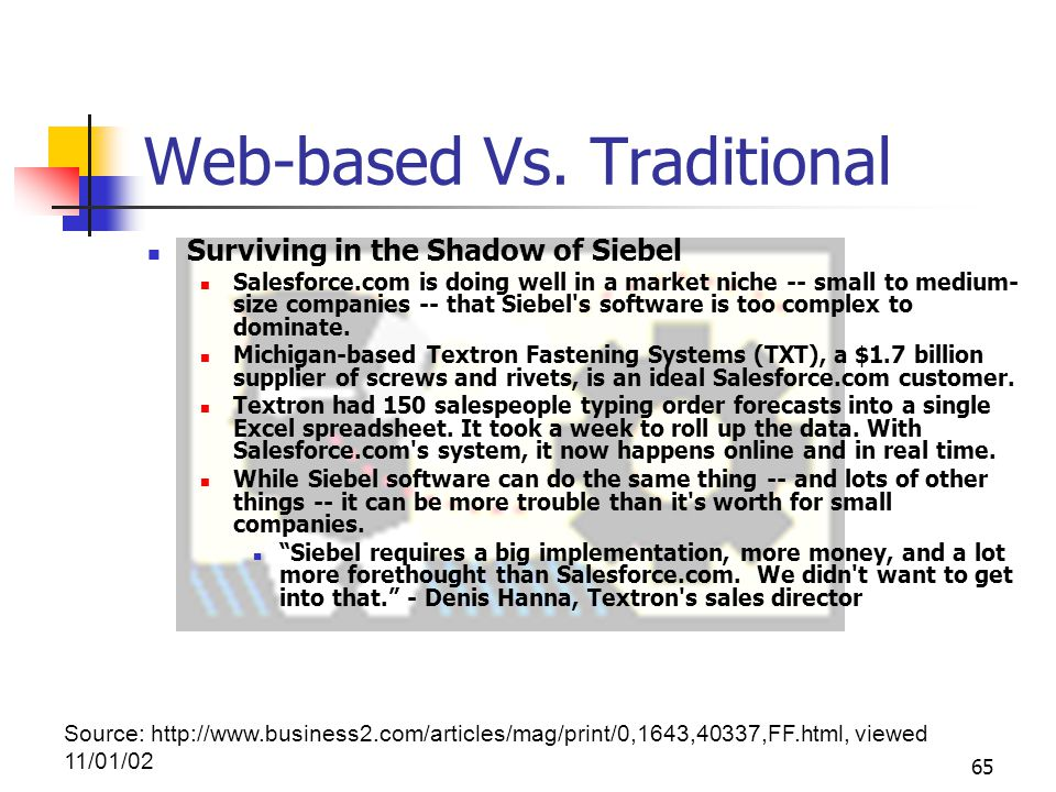 65 Web-based Vs. Traditional Surviving in the Shadow of Siebel Salesforce.com is doing well in a market niche -- small to medium- size companies -- th
