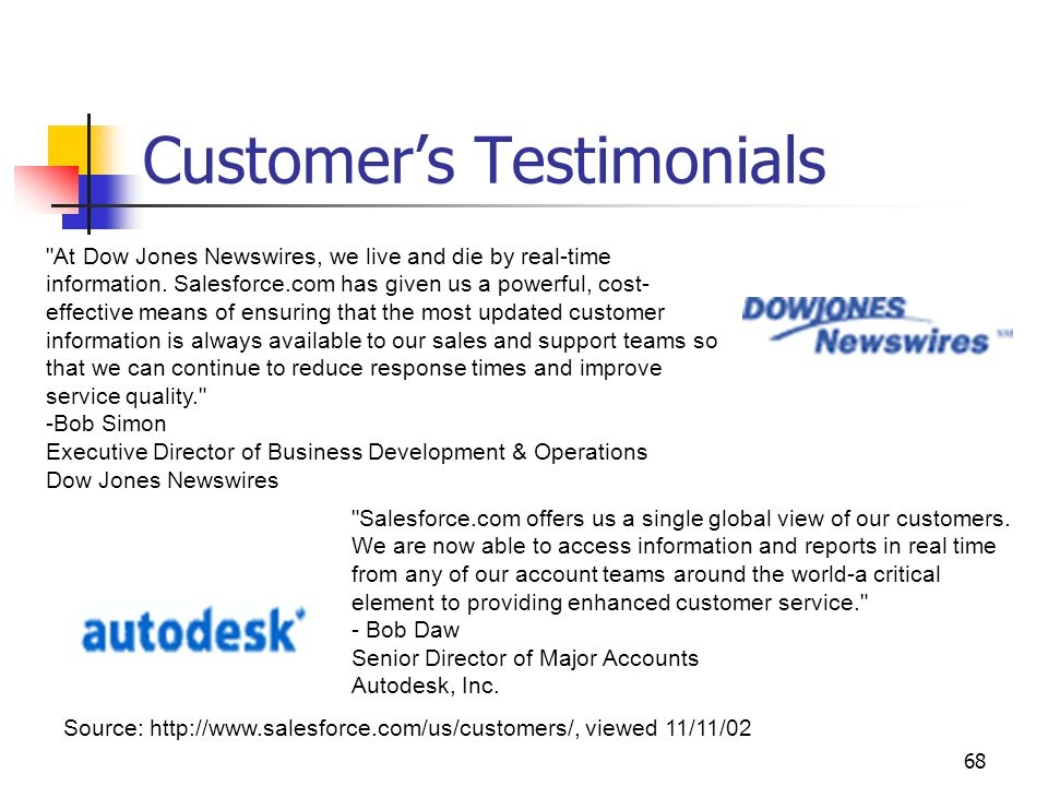 68 Customer's Testimonials Source: http://www.salesforce.com/us/customers/, viewed 11/11/02 At Dow Jones Newswires, we live and die by real-time information.