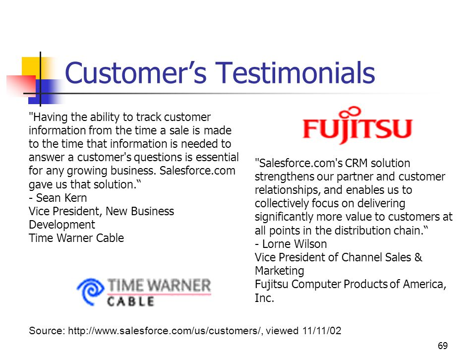69 Customer's Testimonials Source: http://www.salesforce.com/us/customers/, viewed 11/11/02 Having the ability to track customer information from the time a sale is made to the time that information is needed to answer a customer s questions is essential for any growing business.