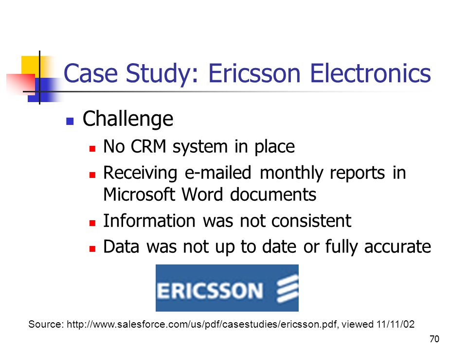 70 Case Study: Ericsson Electronics Challenge No CRM system in place Receiving e-mailed monthly reports in Microsoft Word documents Information was not consistent Data was not up to date or fully accurate Source: http://www.salesforce.com/us/pdf/casestudies/ericsson.pdf, viewed 11/11/02
