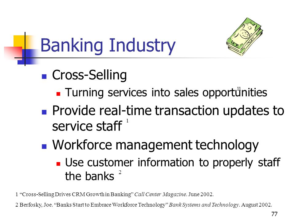 77 Banking Industry Cross-Selling Turning services into sales opportunities Provide real-time transaction updates to service staff Workforce management technology Use customer information to properly staff the banks 1 2 1 Cross-Selling Drives CRM Growth in Banking Call Center Magazine.