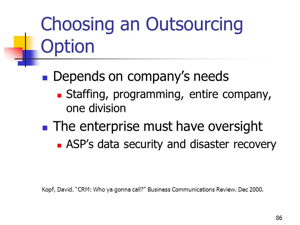86 Choosing an Outsourcing Option Depends on company's needs Staffing, programming, entire company, one division The enterprise must have oversight ASP's data security and disaster recovery Kopf, David.