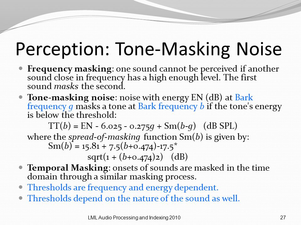 Perception: Tone-Masking Noise Frequency masking: one sound cannot be perceived if another sound close in frequency has a high enough level.