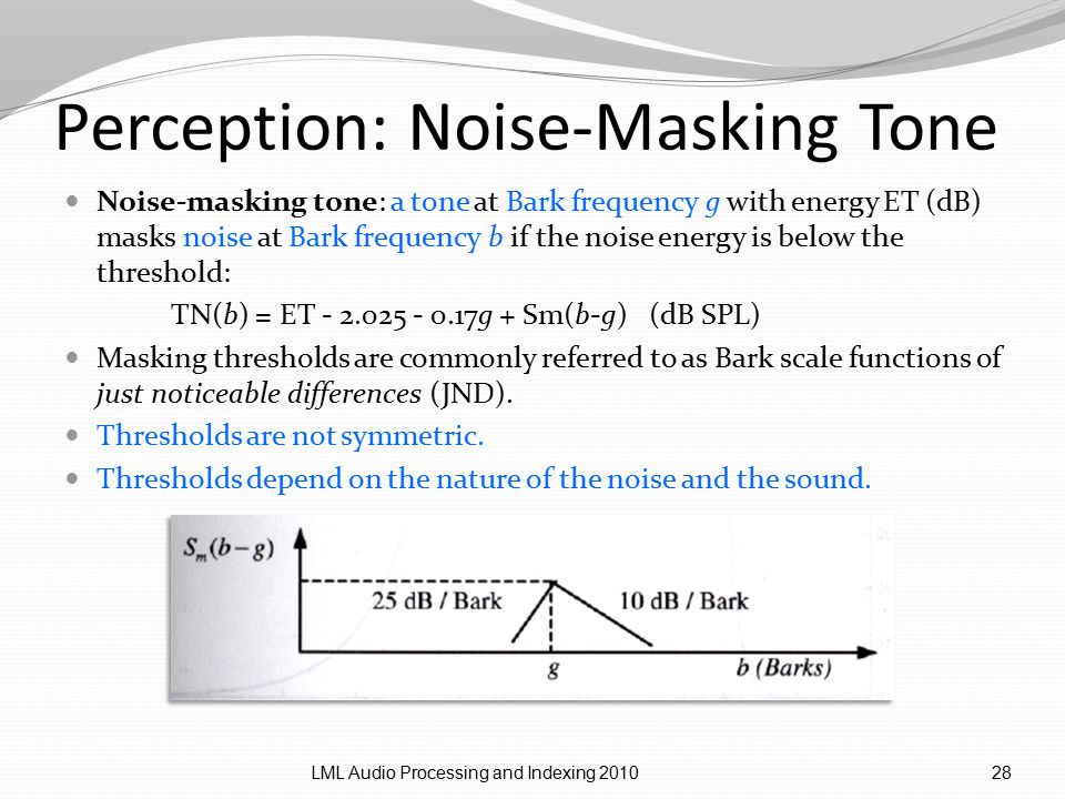 Perception: Noise-Masking Tone Noise-masking tone: a tone at Bark frequency g with energy ET (dB) masks noise at Bark frequency b if the noise energy is below the threshold: TN(b) = ET - 2.025 - 0.17g + Sm(b-g) (dB SPL) Masking thresholds are commonly referred to as Bark scale functions of just noticeable differences (JND).