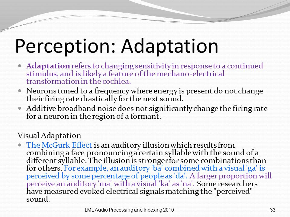 Perception: Adaptation Adaptation refers to changing sensitivity in response to a continued stimulus, and is likely a feature of the mechano-electrical transformation in the cochlea.