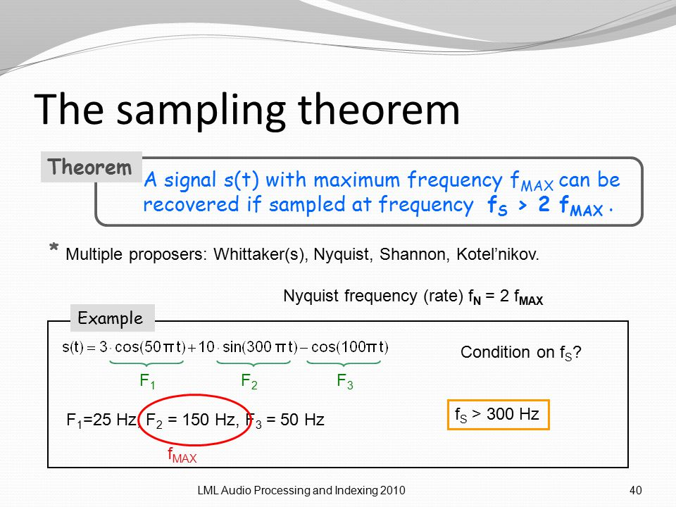 The sampling theorem LML Audio Processing and Indexing 201040 A signal s(t) with maximum frequency f MAX can be recovered if sampled at frequency f S > 2 f MAX.
