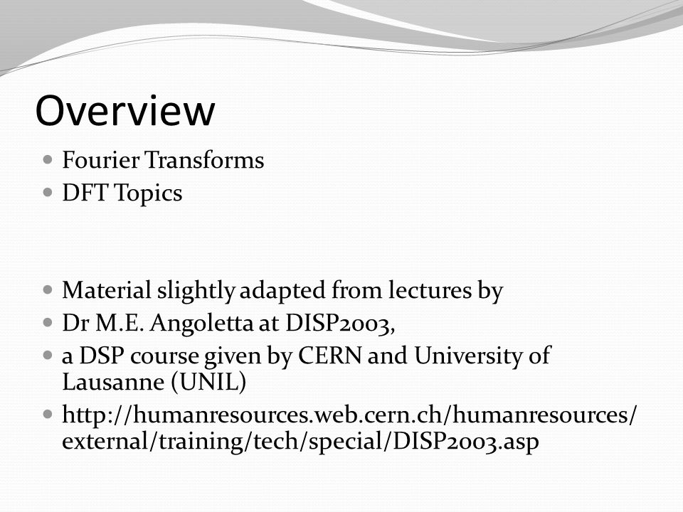 Overview Fourier Transforms DFT Topics Material slightly adapted from lectures by Dr M.E.