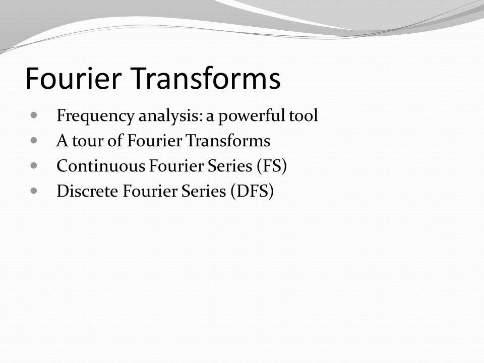 Fourier Transforms Frequency analysis: a powerful tool A tour of Fourier Transforms Continuous Fourier Series (FS) Discrete Fourier Series (DFS)