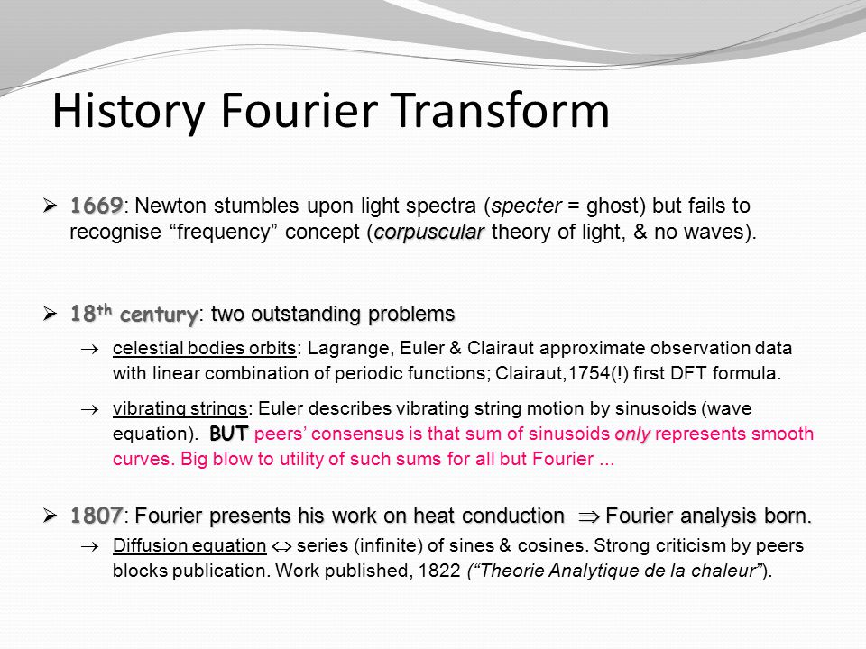 History Fourier Transform  1669 corpuscular  1669 : Newton stumbles upon light spectra (specter = ghost) but fails to recognise frequency concept (corpuscular theory of light, & no waves).
