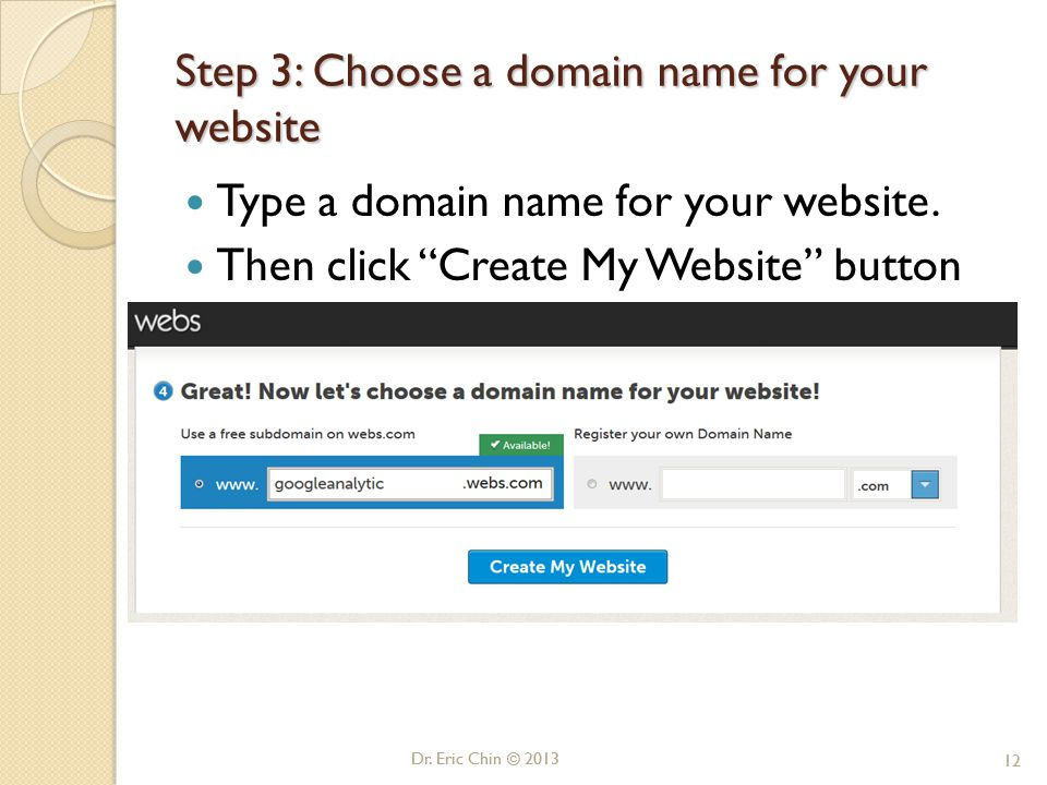 """Dr. Eric Chin © 2013 12 Step 3: Choose a domain name for your website Type a domain name for your website. Then click """"Create My Website"""" button Dr. E"""