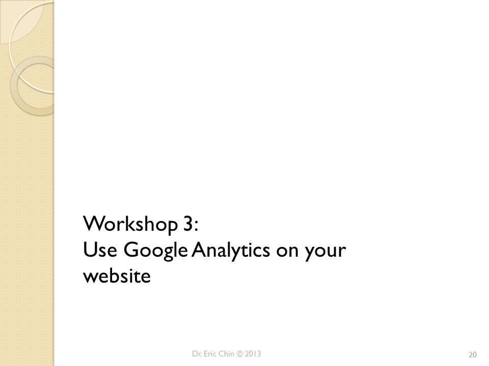 Dr. Eric Chin © 2013 20 Workshop 3: Use Google Analytics on your website