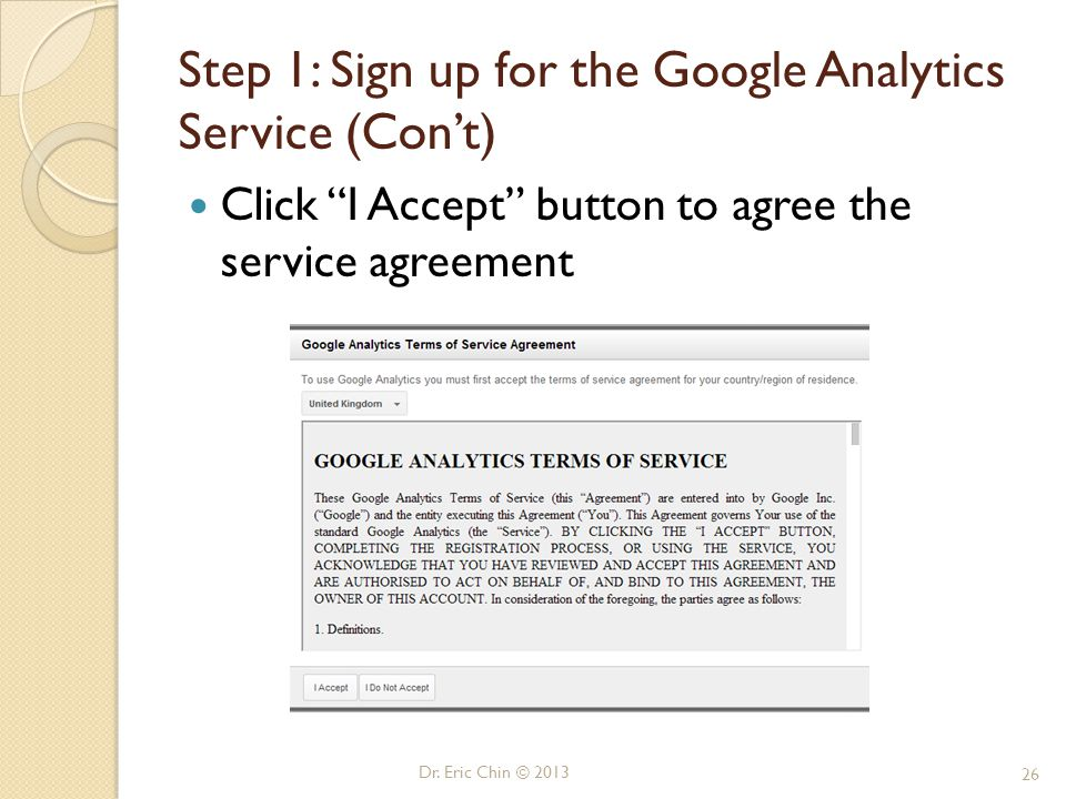 """Dr. Eric Chin © 2013 26 Step 1: Sign up for the Google Analytics Service (Con't) Click """"I Accept"""" button to agree the service agreement"""