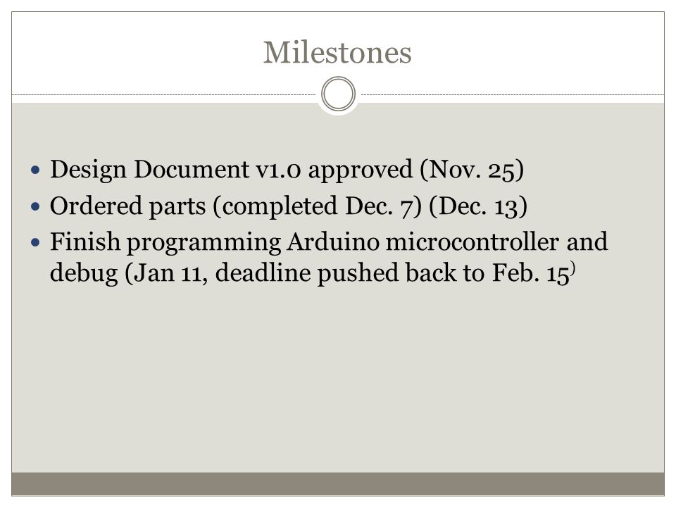 Milestones Design Document v1.0 approved (Nov. 25) Ordered parts (completed Dec. 7) (Dec. 13) Finish programming Arduino microcontroller and debug (Ja