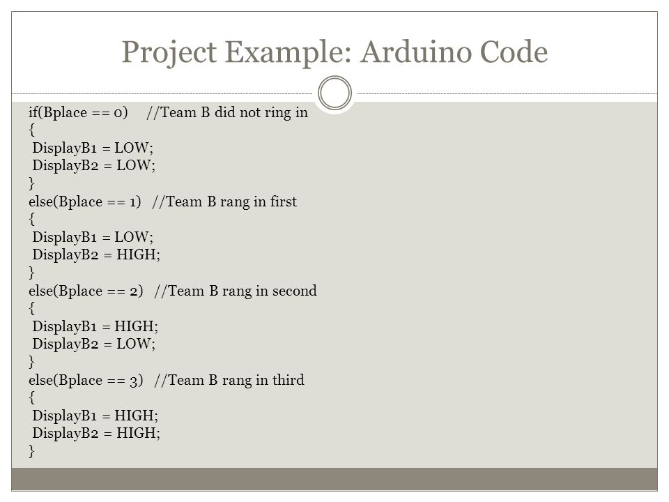 Project Example: Arduino Code if(Bplace == 0) //Team B did not ring in { DisplayB1 = LOW; DisplayB2 = LOW; } else(Bplace == 1) //Team B rang in first { DisplayB1 = LOW; DisplayB2 = HIGH; } else(Bplace == 2) //Team B rang in second { DisplayB1 = HIGH; DisplayB2 = LOW; } else(Bplace == 3) //Team B rang in third { DisplayB1 = HIGH; DisplayB2 = HIGH; }