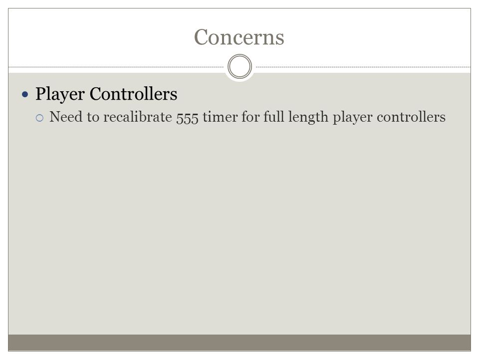 Concerns Player Controllers  Need to recalibrate 555 timer for full length player controllers