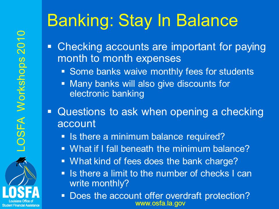 LOSFA Workshops 2010 www.osfa.la.gov Banking: Stay In Balance  Checking accounts are important for paying month to month expenses  Some banks waive monthly fees for students  Many banks will also give discounts for electronic banking  Questions to ask when opening a checking account  Is there a minimum balance required.
