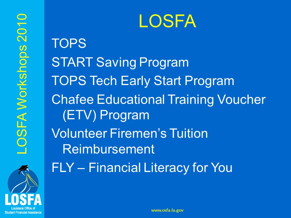 LOSFA TOPS START Saving Program TOPS Tech Early Start Program Chafee Educational Training Voucher (ETV) Program Volunteer Firemen's Tuition Reimbursement FLY – Financial Literacy for You www.osfa.la.gov