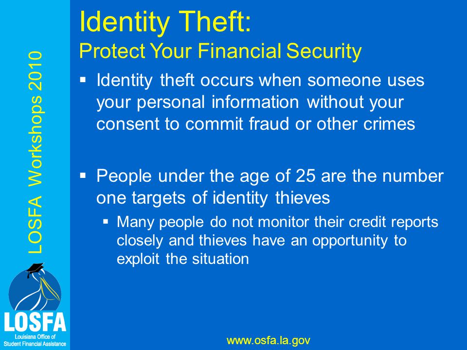 LOSFA Workshops 2010 www.osfa.la.gov Identity Theft: Protect Your Financial Security  Identity theft occurs when someone uses your personal information without your consent to commit fraud or other crimes  People under the age of 25 are the number one targets of identity thieves  Many people do not monitor their credit reports closely and thieves have an opportunity to exploit the situation