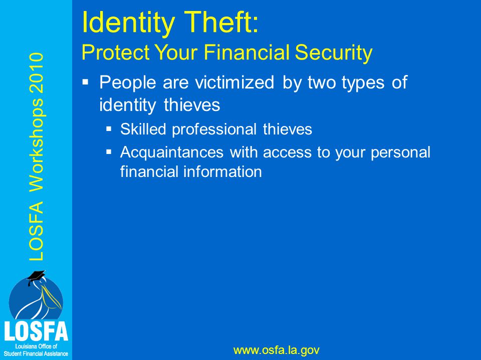 LOSFA Workshops 2010 www.osfa.la.gov Identity Theft: Protect Your Financial Security  People are victimized by two types of identity thieves  Skilled professional thieves  Acquaintances with access to your personal financial information
