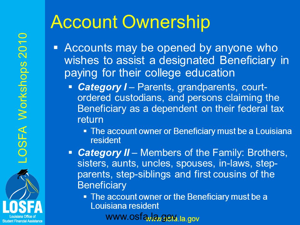 LOSFA Workshops 2010 www.osfa.la.gov Account Ownership  Accounts may be opened by anyone who wishes to assist a designated Beneficiary in paying for their college education  Category I – Parents, grandparents, court- ordered custodians, and persons claiming the Beneficiary as a dependent on their federal tax return  The account owner or Beneficiary must be a Louisiana resident  Category II – Members of the Family: Brothers, sisters, aunts, uncles, spouses, in-laws, step- parents, step-siblings and first cousins of the Beneficiary  The account owner or the Beneficiary must be a Louisiana resident www.osfa.la.gov